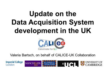 Update on the Data Acquisition System development in the UK Valeria Bartsch, on behalf of CALICE-UK Collaboration.