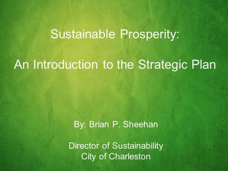 Sustainable Prosperity: An Introduction to the Strategic Plan By: Brian P. Sheehan Director of Sustainability City of Charleston.