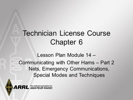Technician License Course Chapter 6 Lesson Plan Module 14 – Communicating with Other Hams – Part 2 Nets, Emergency Communications, Special Modes and Techniques.