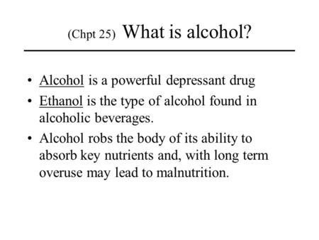 Alcohol is a powerful depressant drug Ethanol is the type of alcohol found in alcoholic beverages. Alcohol robs the body of its ability to absorb key nutrients.