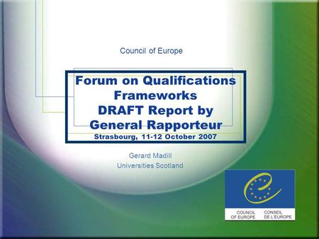 Forum on Qualifications Frameworks DRAFT Report by General Rapporteur Strasbourg, 11-12 October 2007 Gerard Madill Universities Scotland Council of Europe.