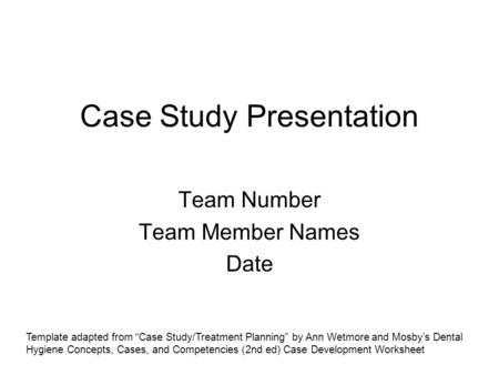 "Case Study Presentation Team Number Team Member Names Date Template adapted from ""Case Study/Treatment Planning"" by Ann Wetmore and Mosby's Dental Hygiene."