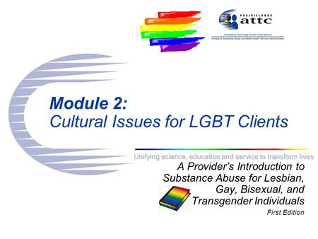 Unifying science, education and service to transform lives Module 2: Cultural Issues for LGBT Clients A Provider's Introduction to Substance Abuse for.