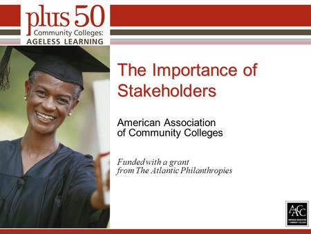 The Importance of Stakeholders American Association of Community Colleges Funded with a grant from The Atlantic Philanthropies 1.