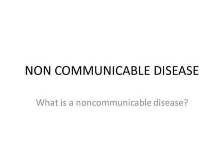NON COMMUNICABLE DISEASE What is a noncommunicable disease?