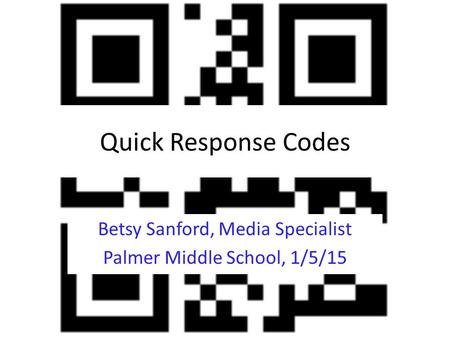Quick Response Codes Betsy Sanford, Media Specialist Palmer Middle School, 1/5/15.