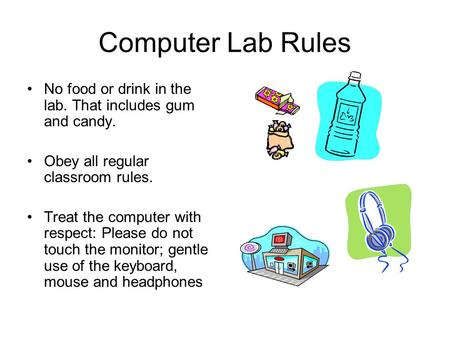 Computer Lab Rules No food or drink in the lab. That includes gum and candy. Obey all regular classroom rules. Treat the computer with respect: Please.
