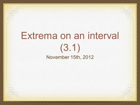 Extrema on an interval (3.1) November 15th, 2012.