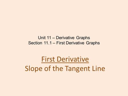 Unit 11 – Derivative Graphs Section 11.1 – First Derivative Graphs First Derivative Slope of the Tangent Line.