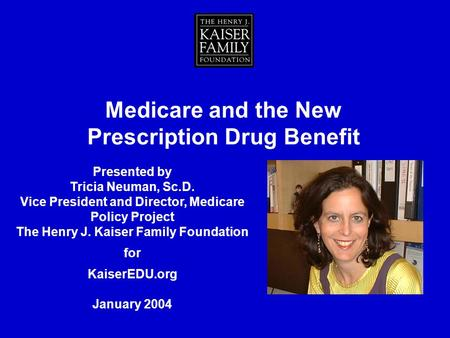 Medicare and the New Prescription Drug Benefit Presented by Tricia Neuman, Sc.D. Vice President and Director, Medicare Policy Project The Henry J. Kaiser.