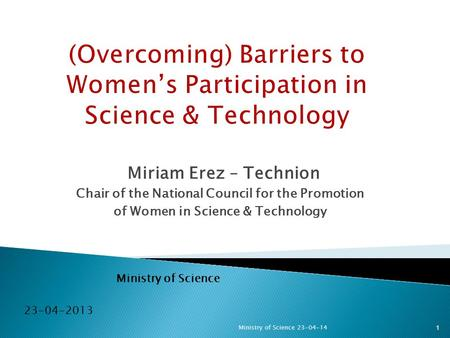 Miriam Erez – Technion Chair of the National Council for the Promotion of Women in Science & Technology Ministry of Science 23-04-2013 1Ministry of Science.