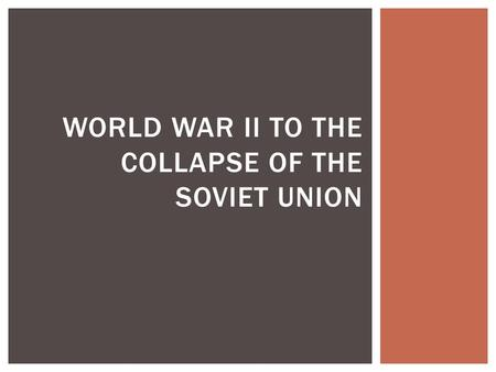 WORLD WAR II TO THE COLLAPSE OF THE SOVIET UNION.