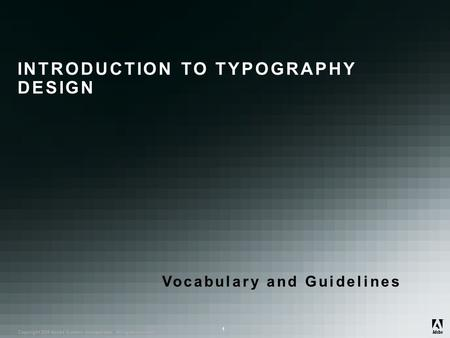 ® Copyright 2008 Adobe Systems Incorporated. All rights reserved. ® ® 1 INTRODUCTION TO TYPOGRAPHY DESIGN Vocabulary and Guidelines.