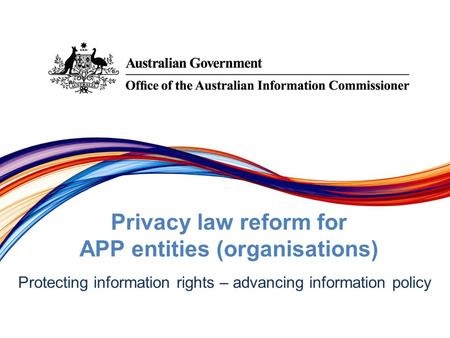 Protecting information rights –­ advancing information policy Privacy law reform for APP entities (organisations)