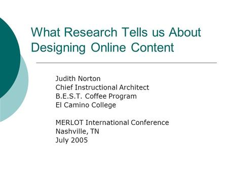 What Research Tells us About Designing Online Content Judith Norton Chief Instructional Architect B.E.S.T. Coffee Program El Camino College MERLOT International.