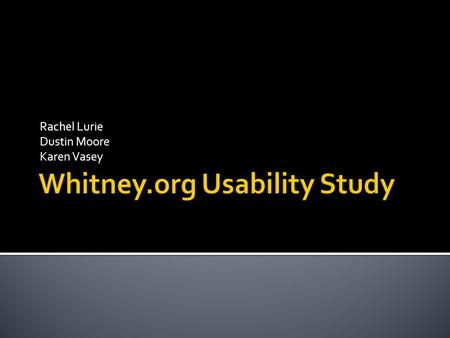 Rachel Lurie Dustin Moore Karen Vasey. Goals: Test the Usability of the www.whitney.org Include an Assessment of the Library Sub-site Usability testing: