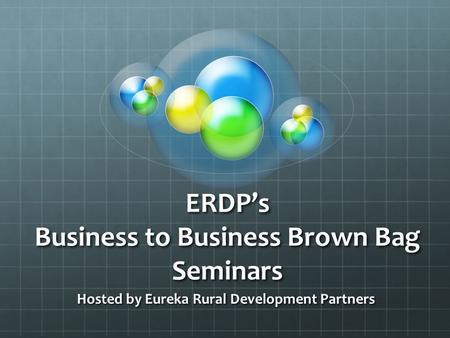 ERDP's Business to Business Brown Bag Seminars Hosted by Eureka Rural Development Partners.
