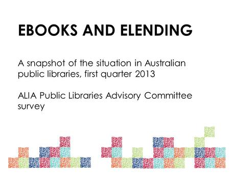 EBOOKS AND ELENDING A snapshot of the situation in Australian public libraries, first quarter 2013 ALIA Public Libraries Advisory Committee survey.