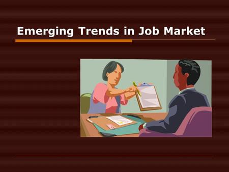 Emerging Trends in Job Market. Emerging trends in the job market  The world of work is changing in myriads of ways and at rapid and intense speed  Technology.
