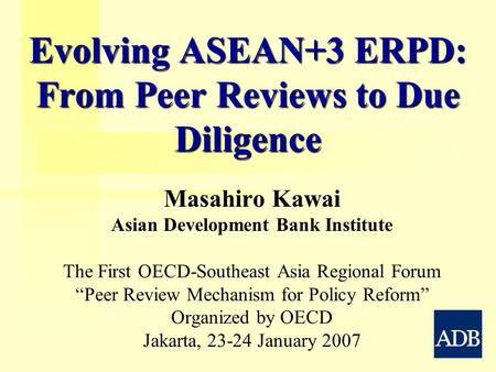 Evolving ASEAN+3 ERPD: From Peer Reviews to Due Diligence Masahiro Kawai Asian Development Bank Institute The First OECD-Southeast Asia Regional Forum.
