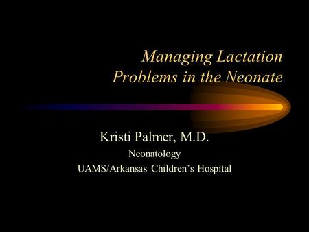 Managing Lactation Problems in the Neonate Kristi Palmer, M.D. Neonatology UAMS/Arkansas Children's Hospital.