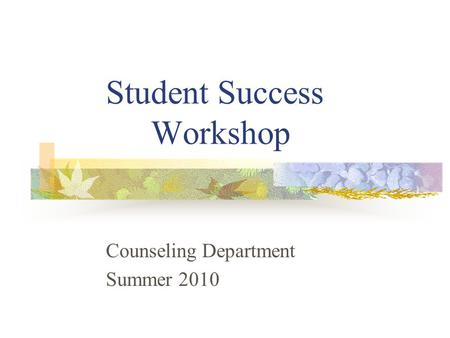Student Success Workshop Counseling Department Summer 2010.