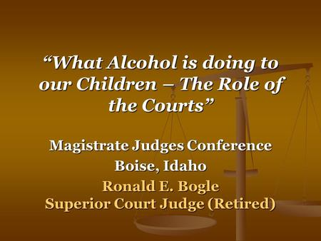 """What Alcohol is doing to our Children – The Role of the Courts"" Magistrate Judges Conference Boise, Idaho Ronald E. Bogle Superior Court Judge (Retired)"