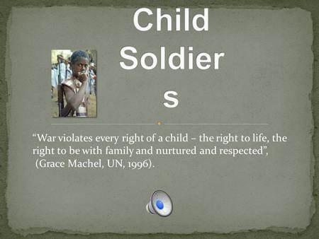 """War violates every right of a child – the right to life, the right to be with family and nurtured and respected"", (Grace Machel, UN, 1996)."