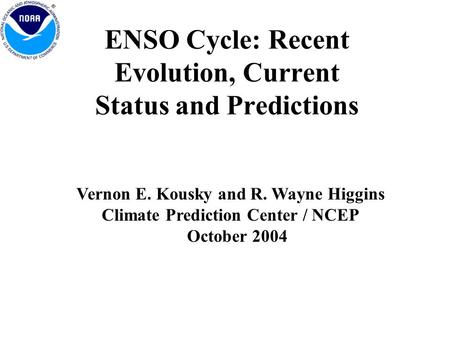 ENSO Cycle: Recent Evolution, Current Status and Predictions Vernon E. Kousky and R. Wayne Higgins Climate Prediction Center / NCEP October 2004.