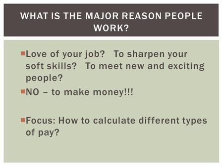  Love of your job? To sharpen your soft skills? To meet new and exciting people?  NO – to make money!!!  Focus: How to calculate different types of.
