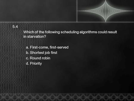 5.4 Which of the following scheduling algorithms could result in starvation? a. First-come, first-served b. Shortest job first c. Round robin d. Priority.