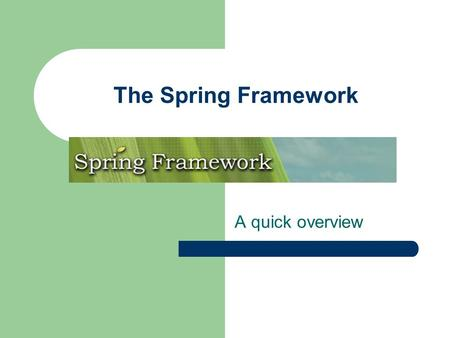 The Spring Framework A quick overview. The Spring Framework 1. Spring principles: IoC 2. Spring principles: AOP 3. A handful of services 4. A MVC framework.