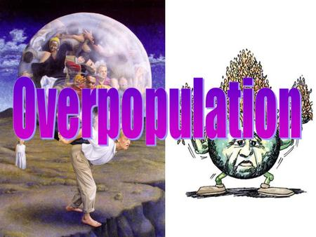 Overpopulation ~7 billion people Many natural resources are nonrenewable More people means: –1) More forests removed –2) More resources consumed –3)