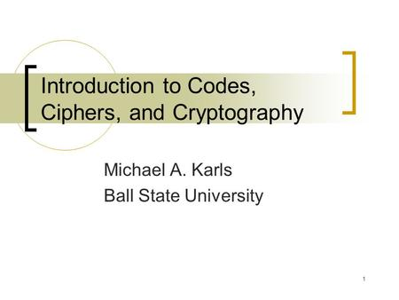 1 Introduction to Codes, Ciphers, and Cryptography Michael A. Karls Ball State University.