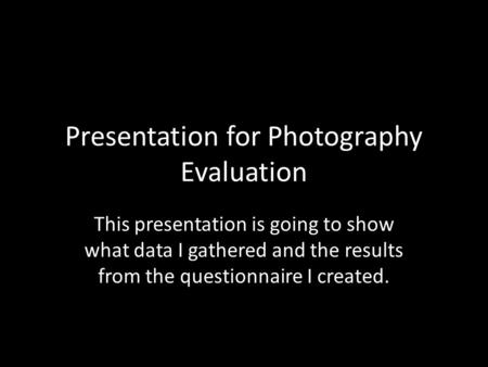 Presentation for Photography Evaluation This presentation is going to show what data I gathered and the results from the questionnaire I created.