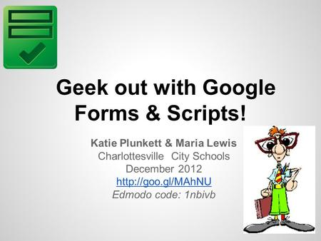Geek out with Google Forms & Scripts! Katie Plunkett & Maria Lewis Charlottesville City Schools December 2012  Edmodo code: 1nbivb.