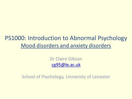 PS1000: Introduction to Abnormal Psychology Mood disorders and anxiety disorders Dr Claire Gibson School of Psychology, University of Leicester.
