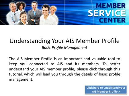 Understanding Your AIS Member Profile Basic Profile Management The AIS Member Profile is an important and valuable tool to keep you connected to AIS and.