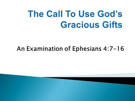 "An Examination of Ephesians 4:7-16. 1. Christ has given His entire ""body"" gifts that must be used for the edification of every believer. 2. The gifting."