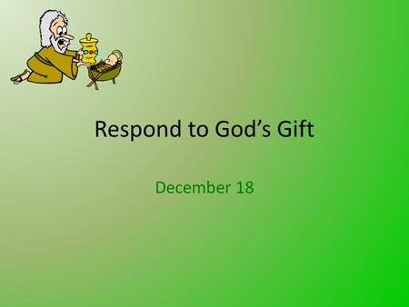 Respond to God's Gift December 18. Think About It … How have you had to go to extreme measure to find and procure a special Christmas gift for someone?