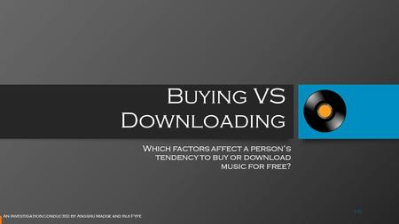 Buying VS Downloading Which factors affect a person's tendency to buy or download music for free? An investigation conducted by Angshu Madge and Inji Fyfe.