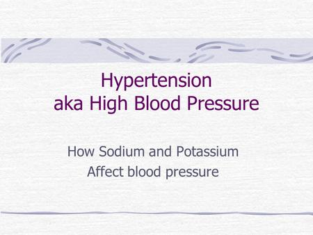 Hypertension aka High Blood Pressure How Sodium and Potassium Affect blood pressure.