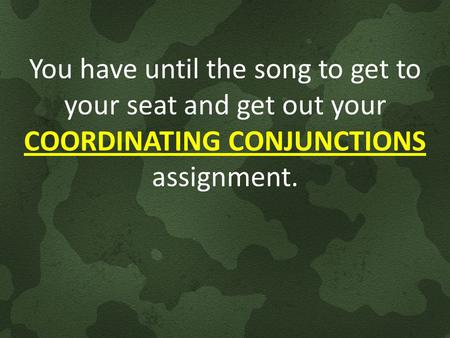 You have until the song to get to your seat and get out your COORDINATING CONJUNCTIONS assignment.
