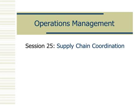 Operations Management Session 25: Supply Chain Coordination.