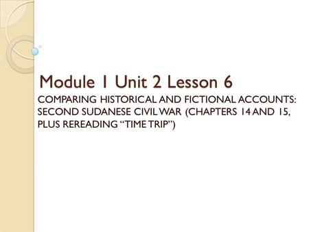 "Module 1 Unit 2 Lesson 6 COMPARING HISTORICAL AND FICTIONAL ACCOUNTS: SECOND SUDANESE CIVIL WAR (CHAPTERS 14 AND 15, PLUS REREADING ""TIME TRIP"")"