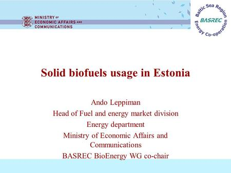 Solid biofuels usage in Estonia Ando Leppiman Head of Fuel and energy market division Energy department Ministry of Economic Affairs and Communications.