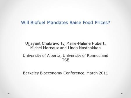 Will Biofuel Mandates Raise Food Prices? Ujjayant Chakravorty, Marie-Hélène Hubert, Michel Moreaux and Linda Nøstbakken University of Alberta, University.
