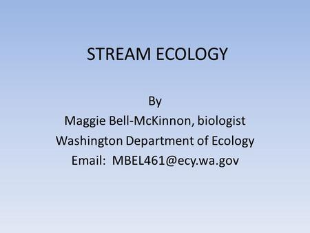 STREAM ECOLOGY By Maggie Bell-McKinnon, biologist Washington Department of Ecology