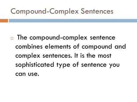 Compound-Complex Sentences  The compound-complex sentence combines elements of compound and complex sentences. It is the most sophisticated type of sentence.