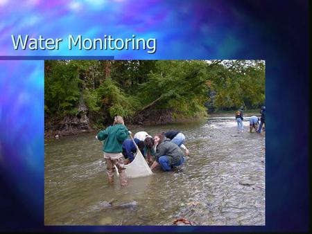 Water Monitoring. What/Why? Water testing Identifying water content Allows scientists to have a full understanding of what is affecting their stream or.